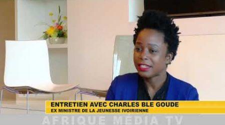 ENTRETIEN EXCLUSIF AVEC CHARLES BLE GOUDE SUR AFRIQUE MEDIA