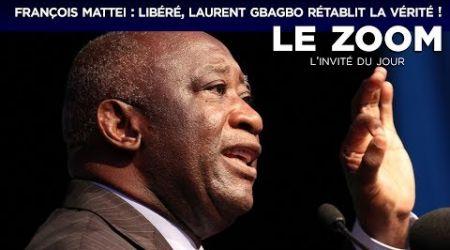 Zoom - François Mattei : Libéré, Laurent Gbagbo rétablit la vérité !